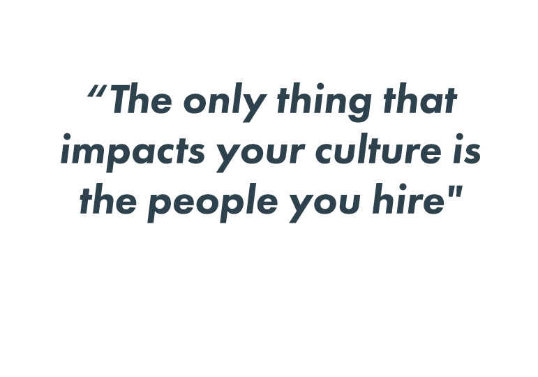 The only thing that impacts your culture is the people you hire